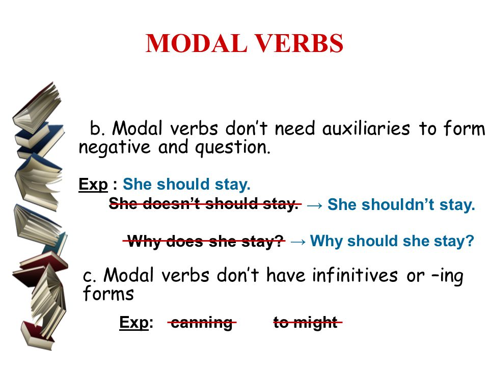MODAL VERBS b. Modal verbs don't need auxiliaries to form negative and question. Exp : She should stay.