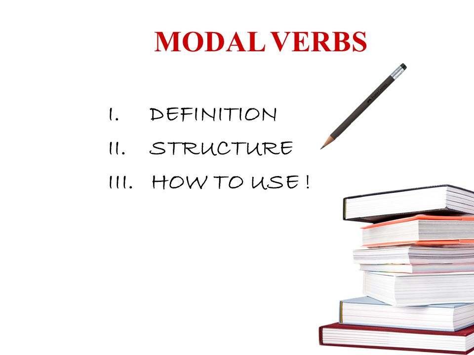 MODAL VERBS DEFINITION STRUCTURE III. HOW TO USE !