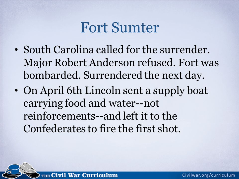 Fort Sumter South Carolina called for the surrender. Major Robert Anderson refused. Fort was bombarded. Surrendered the next day.