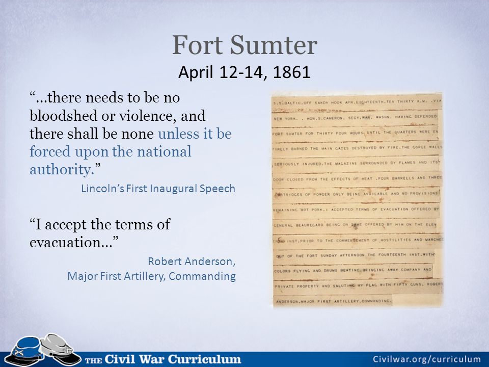 Fort Sumter April 12-14, 1861 …there needs to be no bloodshed or violence, and there shall be none unless it be forced upon the national authority.