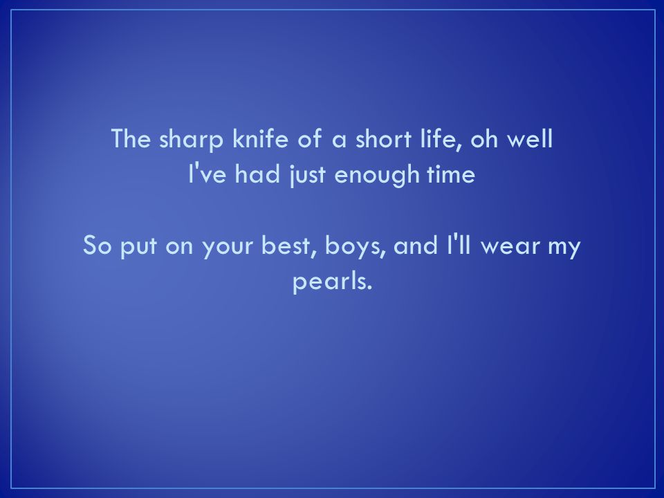 The sharp knife of a short life, oh well I ve had just enough time So put on your best, boys, and I ll wear my pearls.