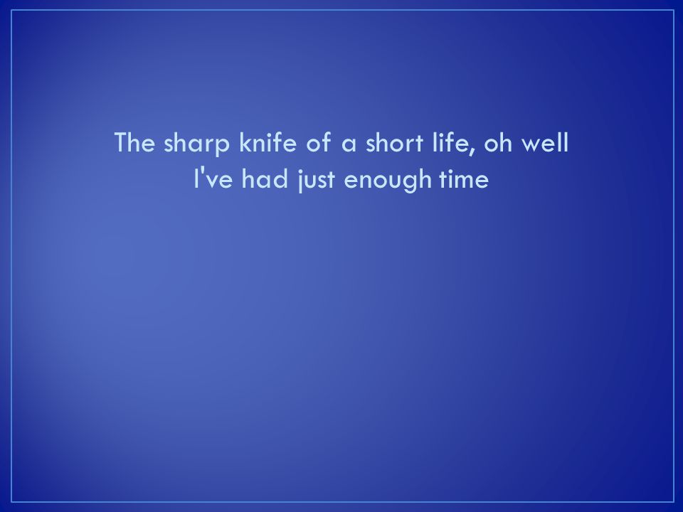The sharp knife of a short life, oh well I ve had just enough time