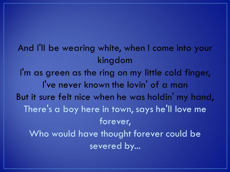 And I ll be wearing white, when I come into your kingdom I m as green as the ring on my little cold finger, I ve never known the lovin of a man But it sure felt nice when he was holdin my hand, There s a boy here in town, says he ll love me forever, Who would have thought forever could be severed by...
