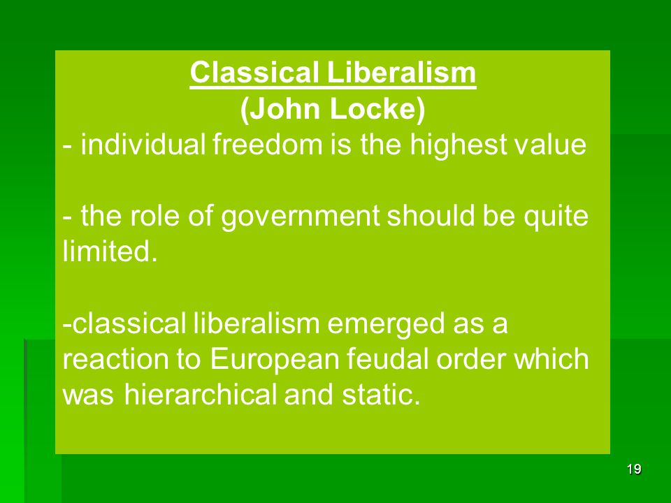 Classical Liberalism (John Locke) - individual freedom is the highest value. - the role of government should be quite limited.