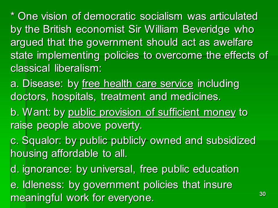 * One vision of democratic socialism was articulated by the British economist Sir William Beveridge who argued that the government should act as awelfare state implementing policies to overcome the effects of classical liberalism: a.