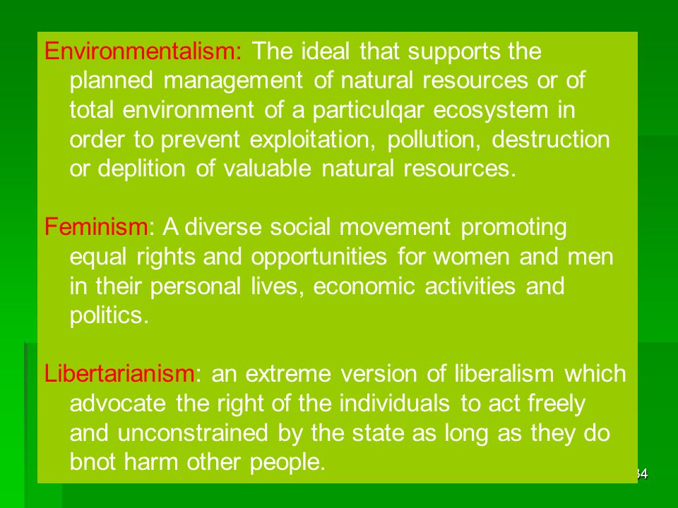Environmentalism: The ideal that supports the planned management of natural resources or of total environment of a particulqar ecosystem in order to prevent exploitation, pollution, destruction or deplition of valuable natural resources.