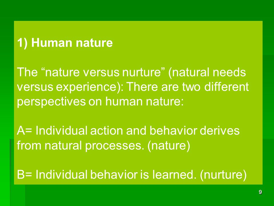 1) Human nature The nature versus nurture (natural needs versus experience): There are two different perspectives on human nature: