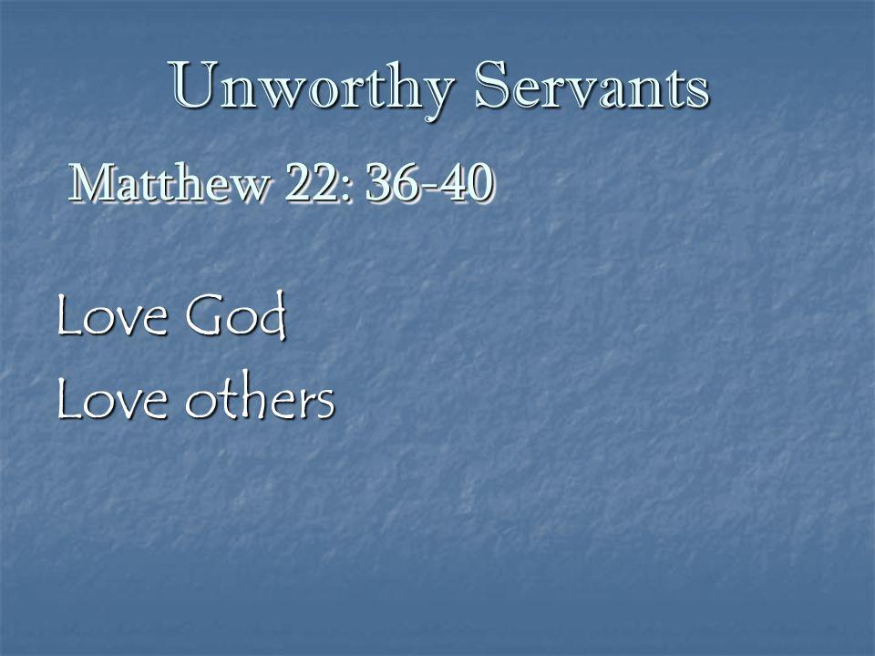 Unworthy Servants Matthew 22: 36-40 Love God Love others