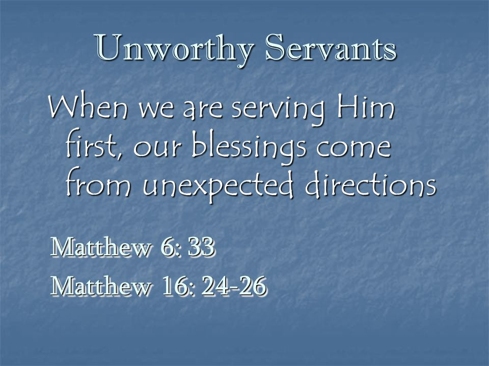 Unworthy Servants When we are serving Him first, our blessings come from unexpected directions. Matthew 6: 33.
