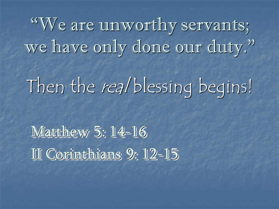 We are unworthy servants; we have only done our duty.