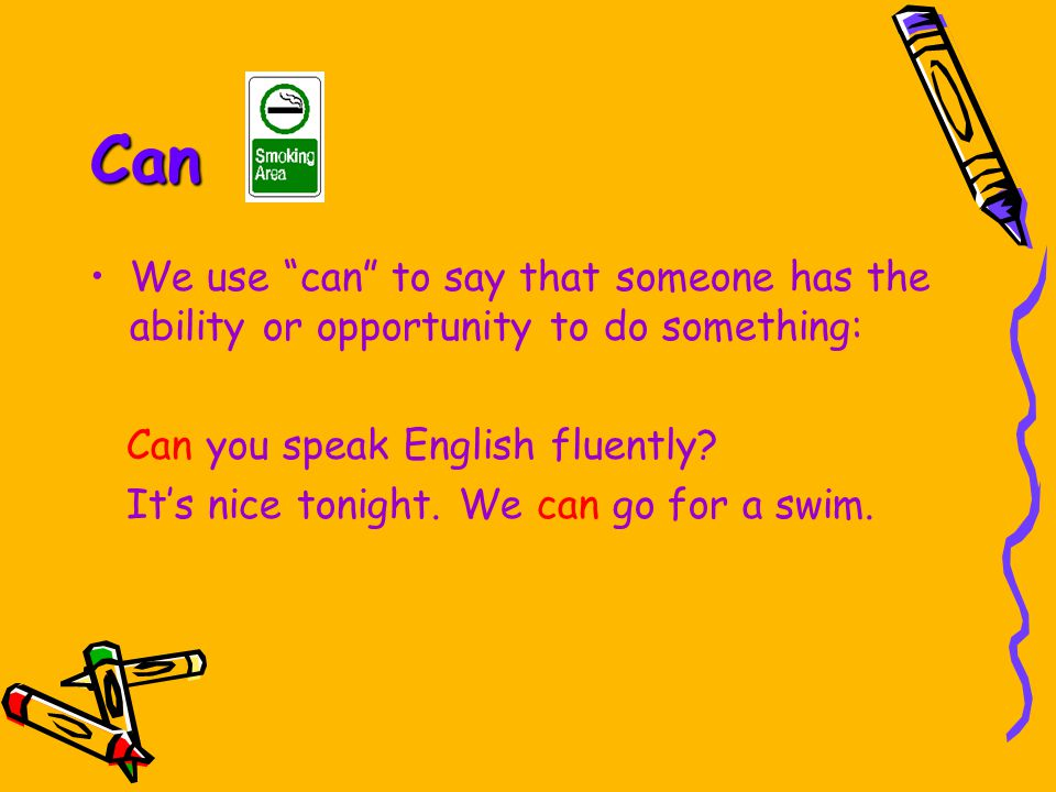 Can We use can to say that someone has the ability or opportunity to do something: Can you speak English fluently