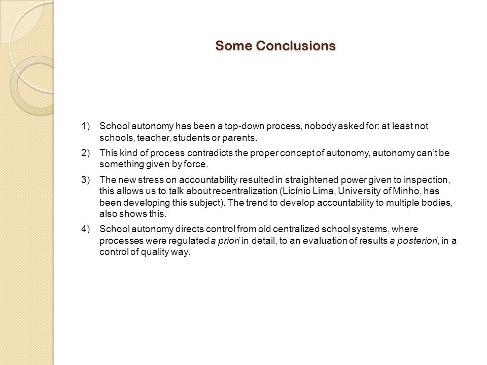 Some Conclusions School autonomy has been a top-down process, nobody asked for: at least not schools, teacher, students or parents.