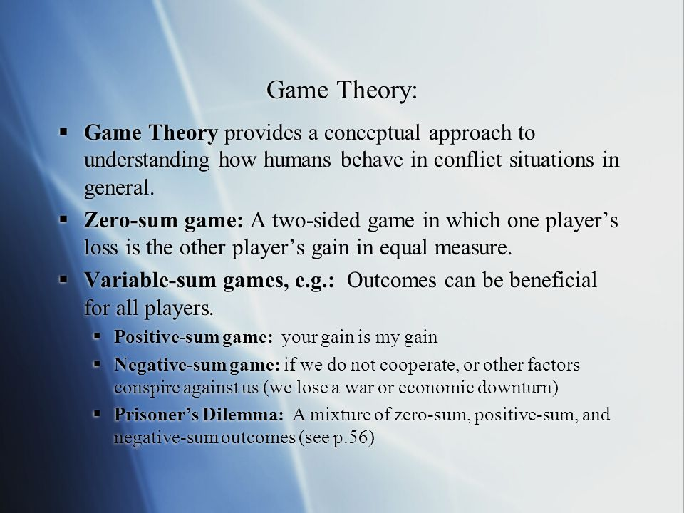 Game Theory: Game Theory provides a conceptual approach to understanding how humans behave in conflict situations in general.