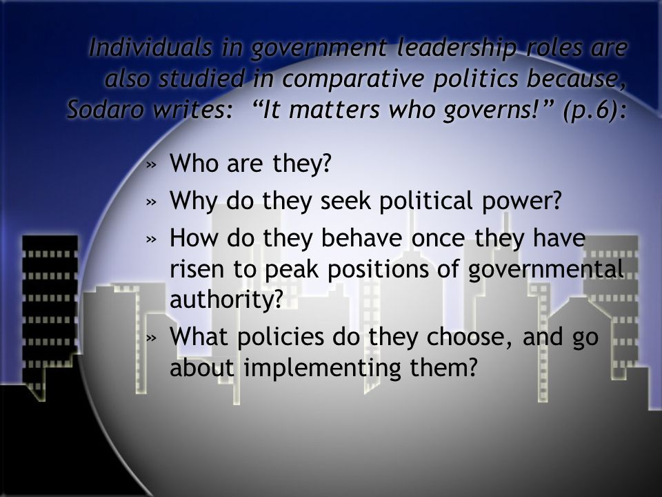 Individuals in government leadership roles are also studied in comparative politics because, Sodaro writes: It matters who governs! (p.6):