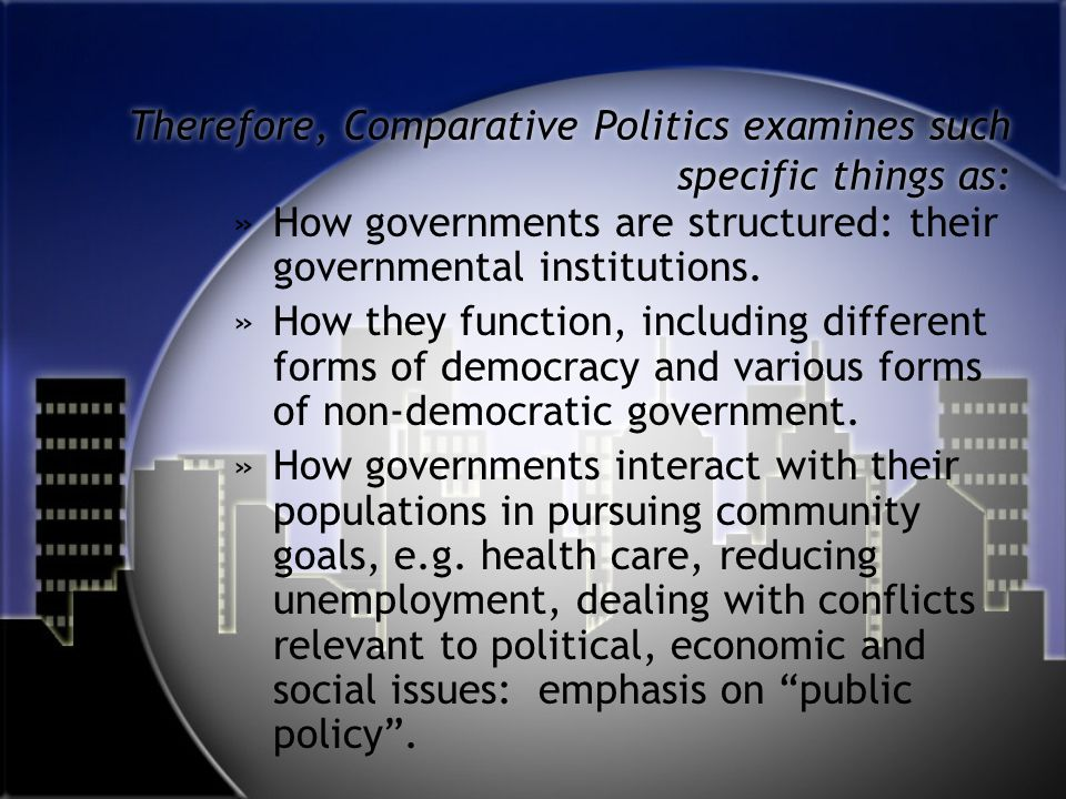 Therefore, Comparative Politics examines such specific things as: