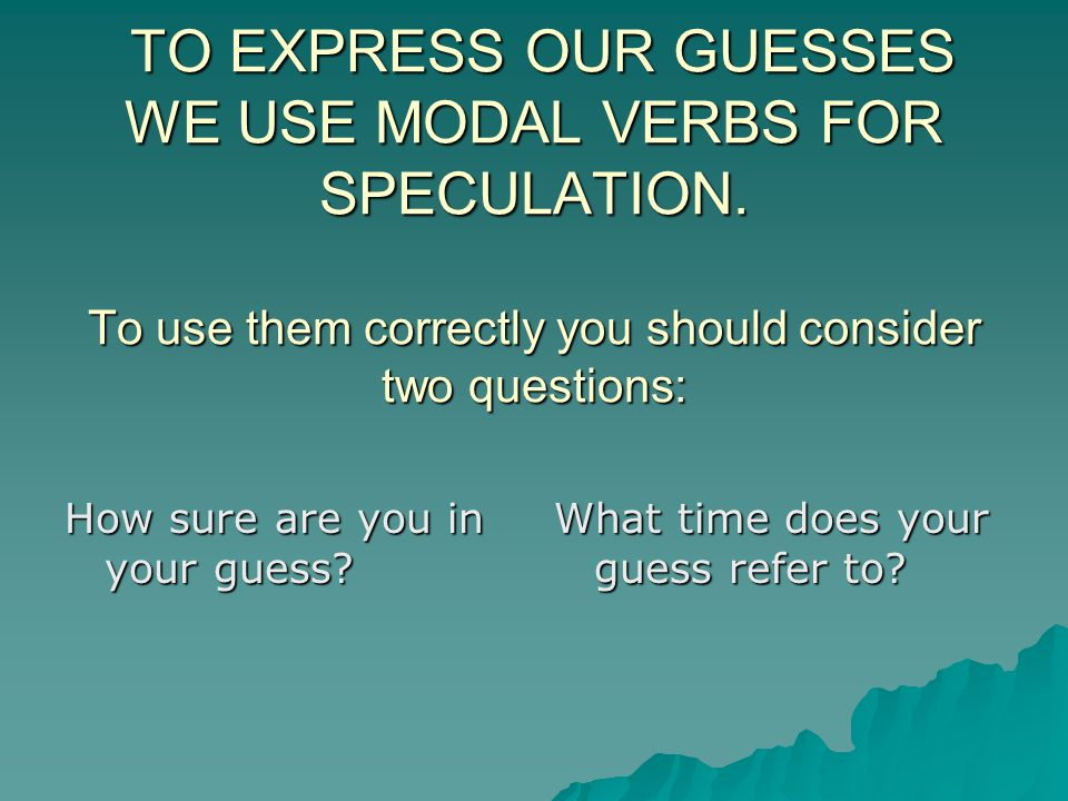 TO EXPRESS OUR GUESSES WE USE MODAL VERBS FOR SPECULATION