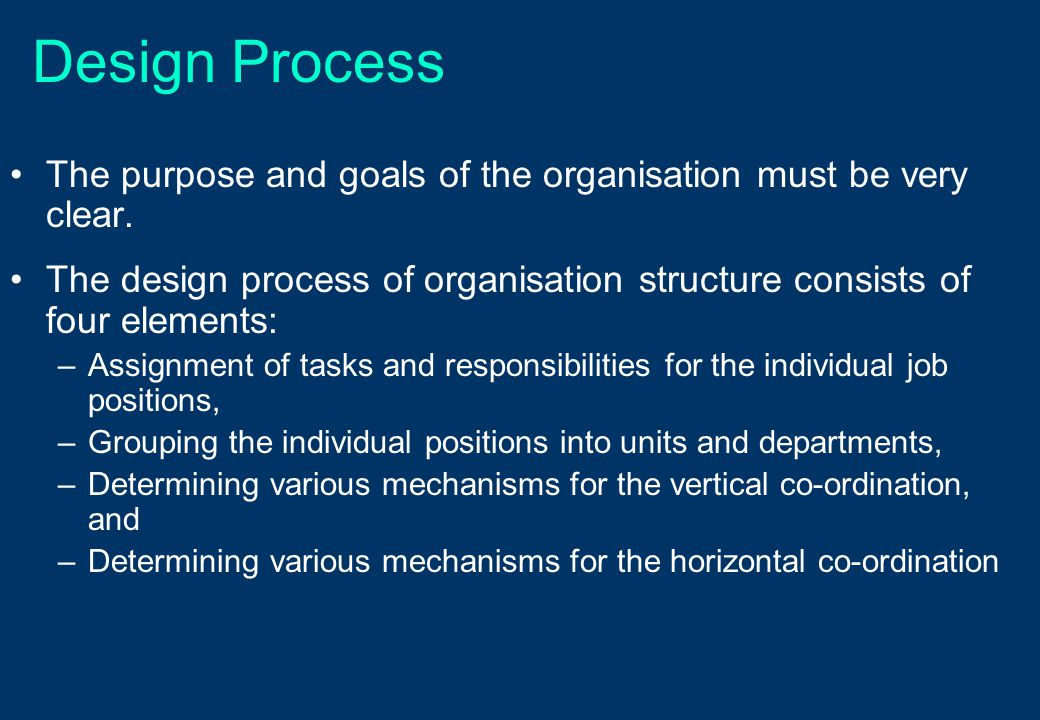 Design Process The purpose and goals of the organisation must be very clear. The design process of organisation structure consists of four elements: