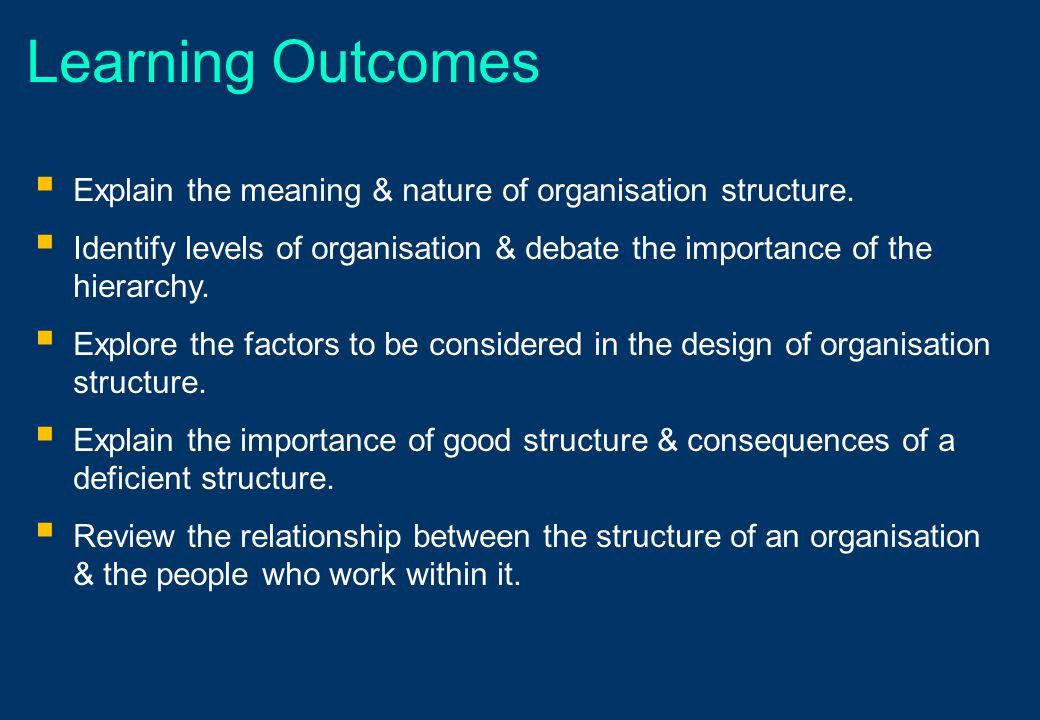 Learning Outcomes Explain the meaning & nature of organisation structure. Identify levels of organisation & debate the importance of the hierarchy.