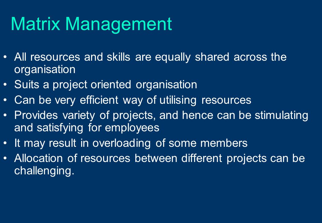 Matrix Management All resources and skills are equally shared across the organisation. Suits a project oriented organisation.