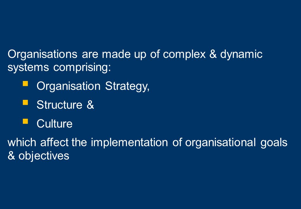 Organisations are made up of complex & dynamic systems comprising: