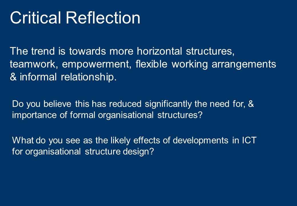 Critical Reflection The trend is towards more horizontal structures, teamwork, empowerment, flexible working arrangements & informal relationship.