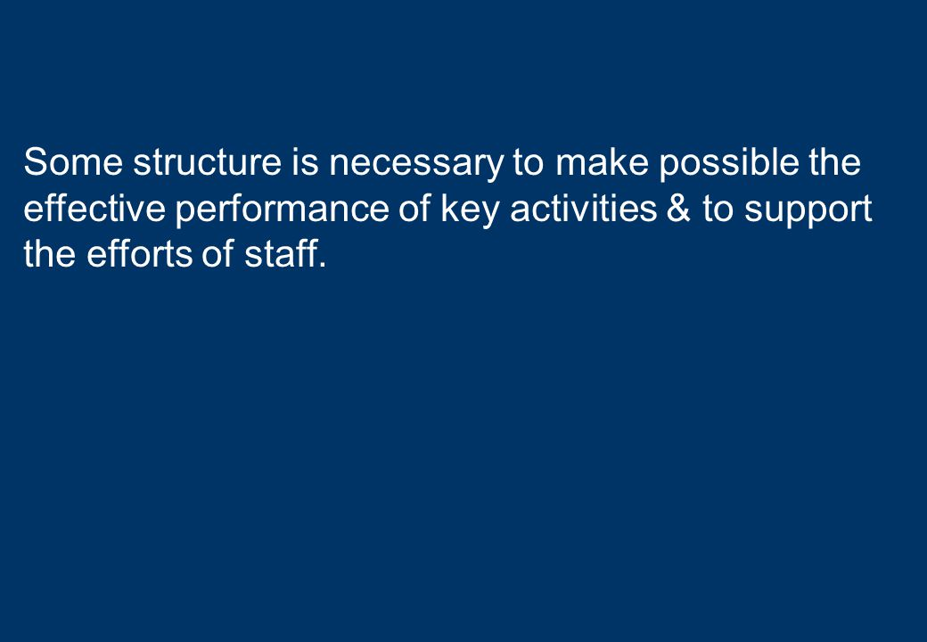 Some structure is necessary to make possible the effective performance of key activities & to support the efforts of staff.