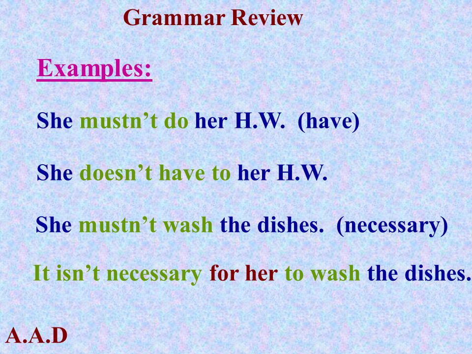 Examples: She mustn't do her H.W. (have) She doesn't have to her H.W.