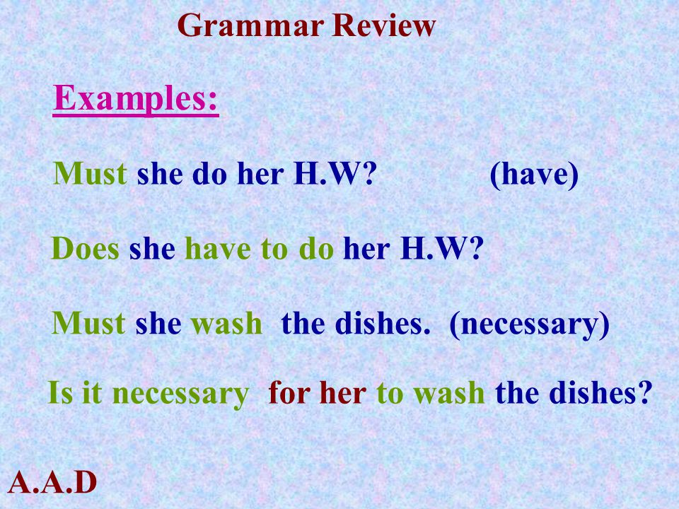 Examples: Must she do her H.W (have) Does she have to do her H.W