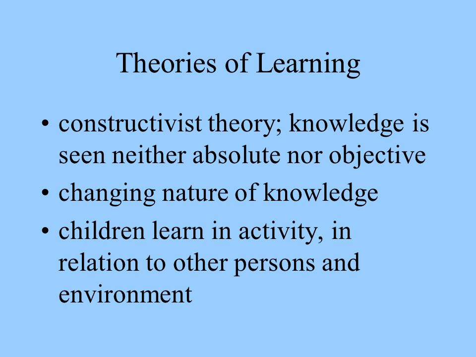 Theories of Learning constructivist theory; knowledge is seen neither absolute nor objective. changing nature of knowledge.