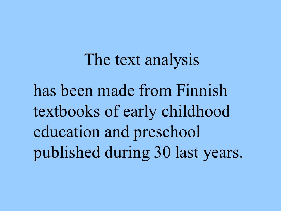 The text analysis has been made from Finnish textbooks of early childhood education and preschool published during 30 last years.
