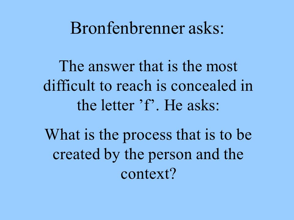 Bronfenbrenner asks: The answer that is the most difficult to reach is concealed in the letter 'f'. He asks: