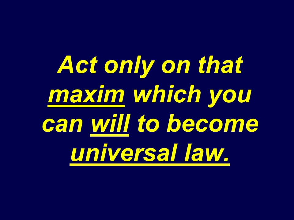 Act only on that maxim which you can will to become universal law.