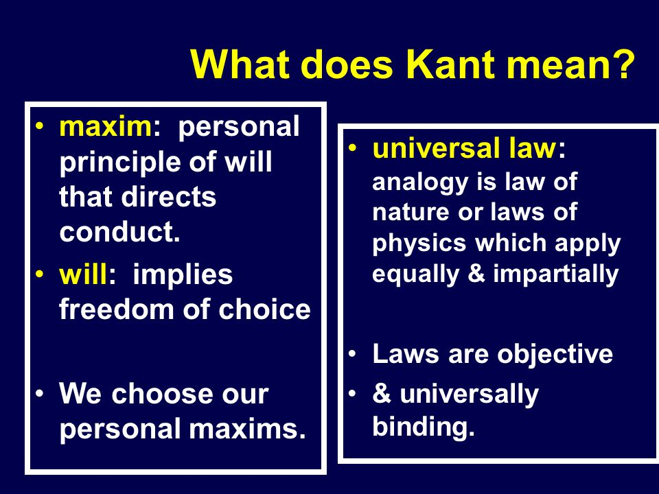 What does Kant mean maxim: personal principle of will that directs conduct. will: implies freedom of choice.