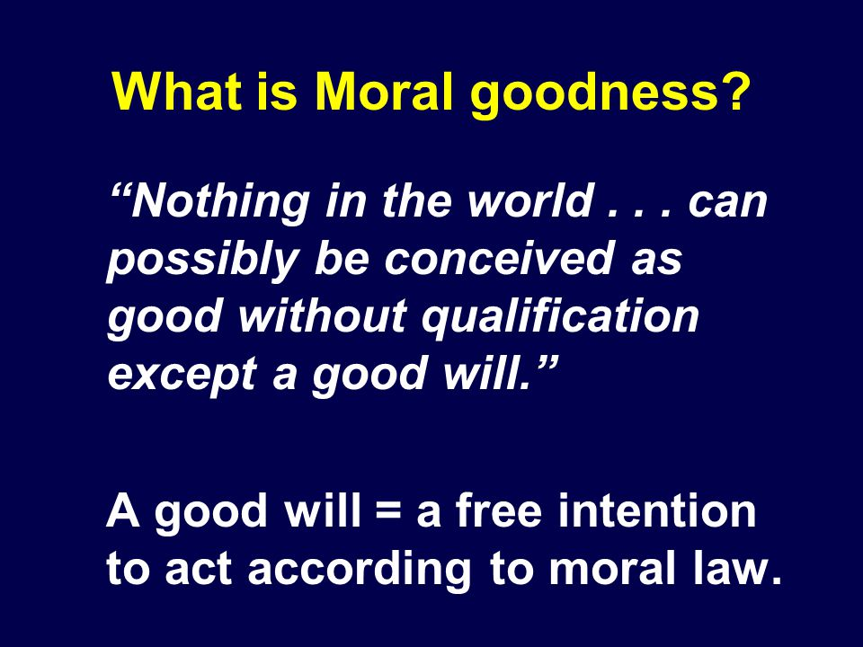 What is Moral goodness Nothing in the world . . . can possibly be conceived as good without qualification except a good will.