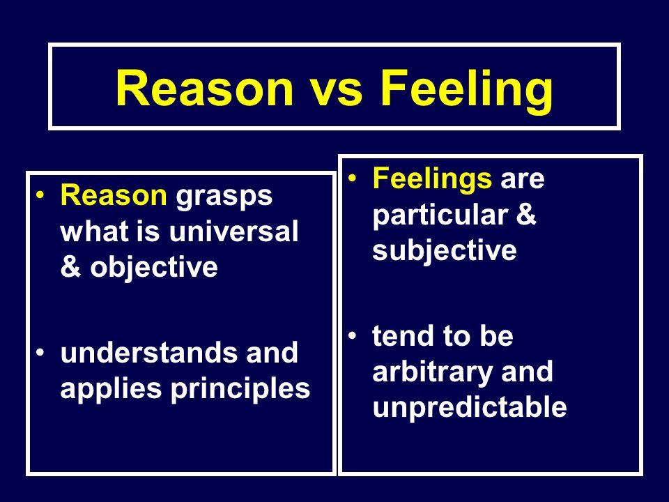 Reason vs Feeling Feelings are particular & subjective