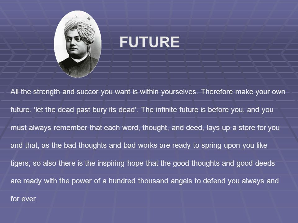 FUTURE All the strength and succor you want is within yourselves. Therefore make your own.