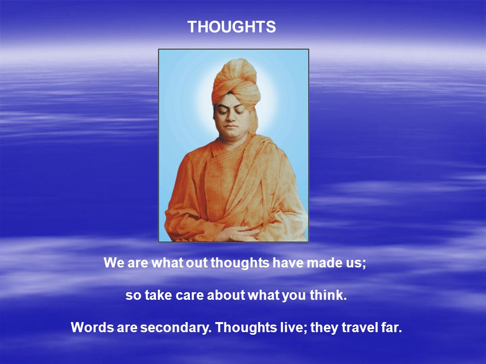 THOUGHTS We are what out thoughts have made us;