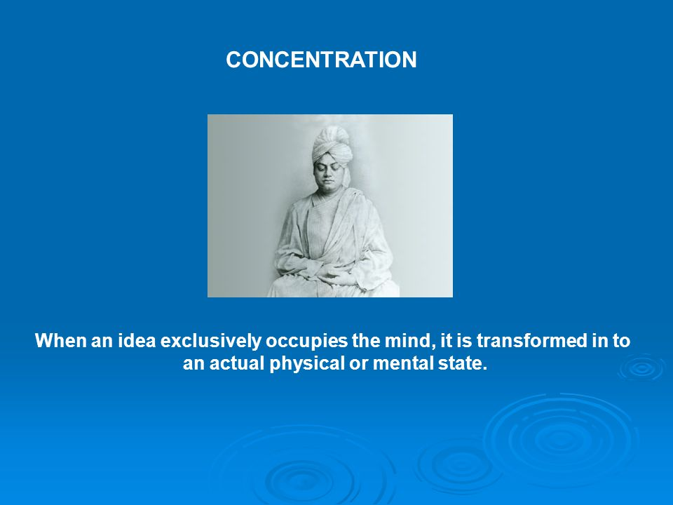 CONCENTRATION When an idea exclusively occupies the mind, it is transformed in to.