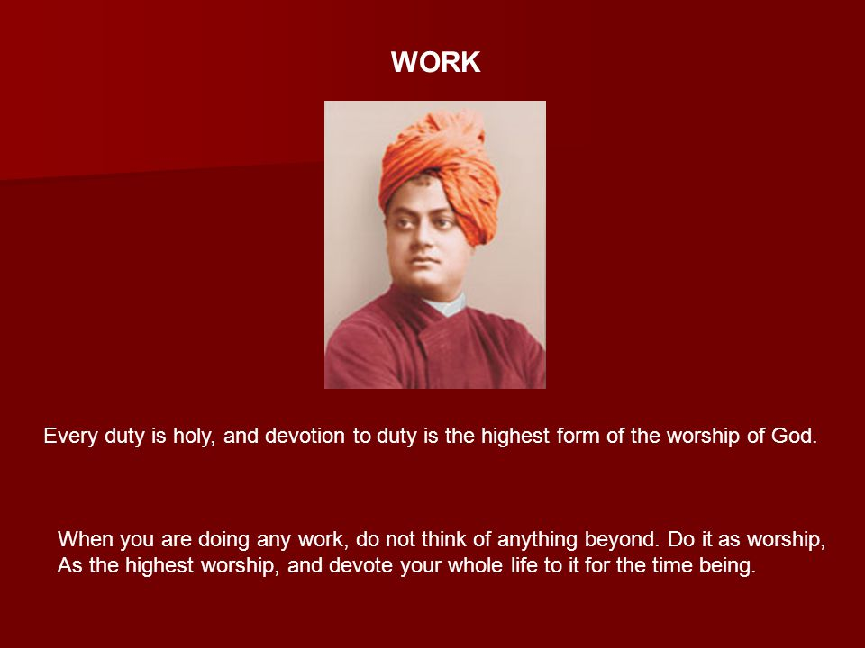 WORK Every duty is holy, and devotion to duty is the highest form of the worship of God.