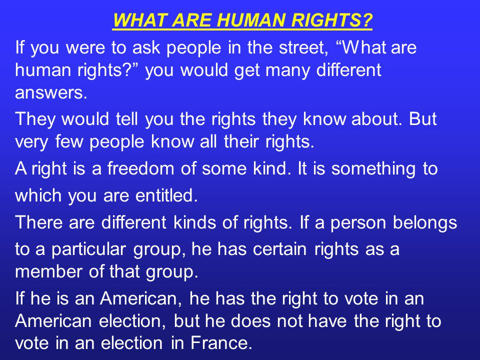 WHAT ARE HUMAN RIGHTS If you were to ask people in the street, What are human rights you would get many different answers.