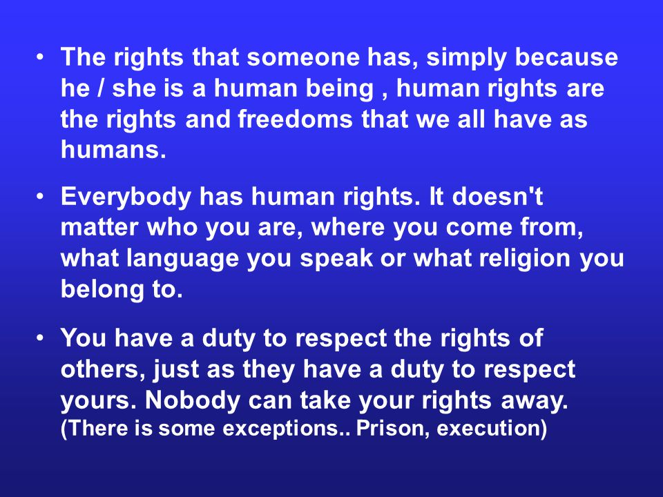 The rights that someone has, simply because he / she is a human being , human rights are the rights and freedoms that we all have as humans.