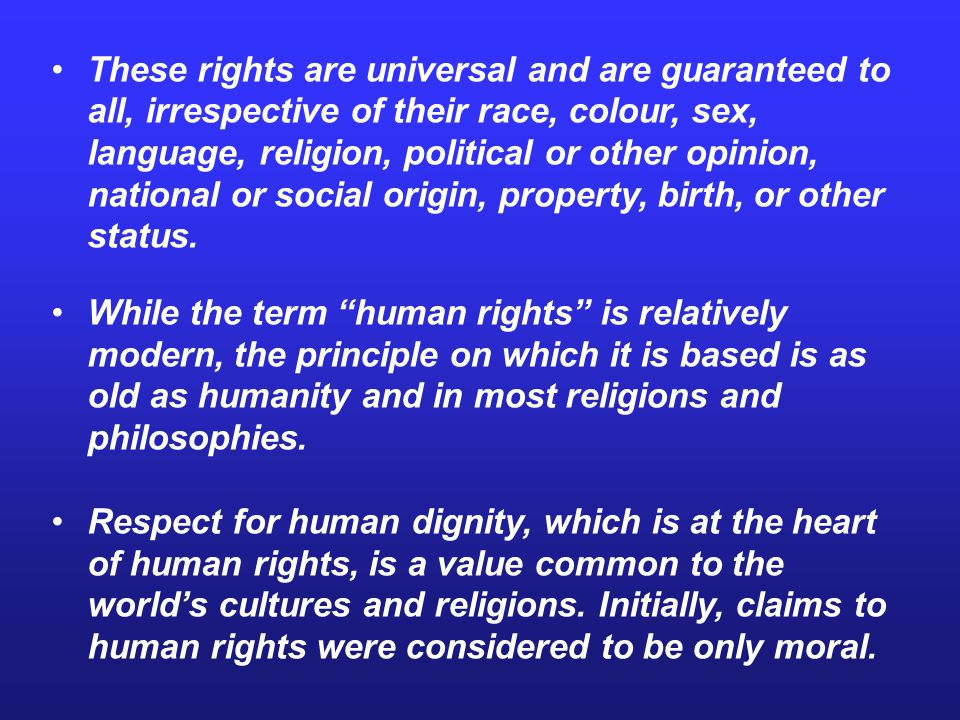 These rights are universal and are guaranteed to all, irrespective of their race, colour, sex, language, religion, political or other opinion, national or social origin, property, birth, or other status.