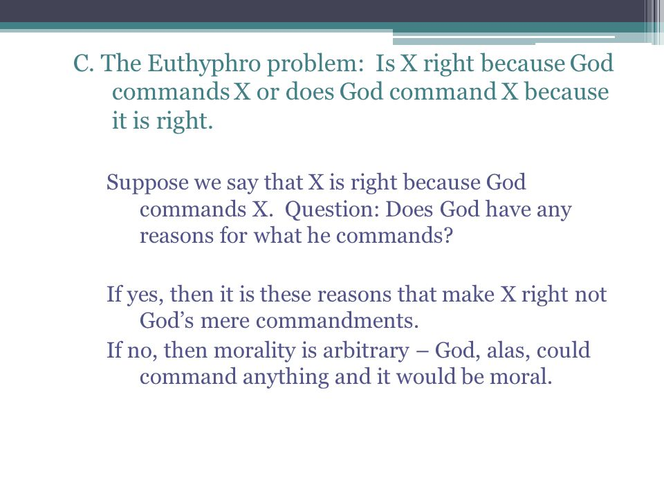 C. The Euthyphro problem: Is X right because God commands X or does God command X because it is right.
