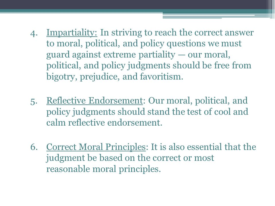 Impartiality: In striving to reach the correct answer to moral, political, and policy questions we must guard against extreme partiality — our moral, political, and policy judgments should be free from bigotry, prejudice, and favoritism.
