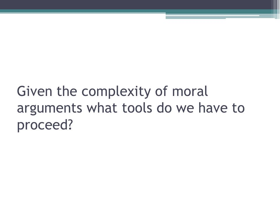 Given the complexity of moral arguments what tools do we have to proceed