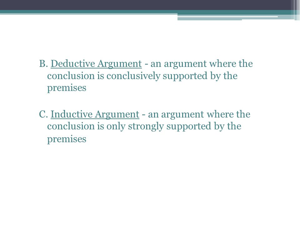 B. Deductive Argument - an argument where the conclusion is conclusively supported by the premises