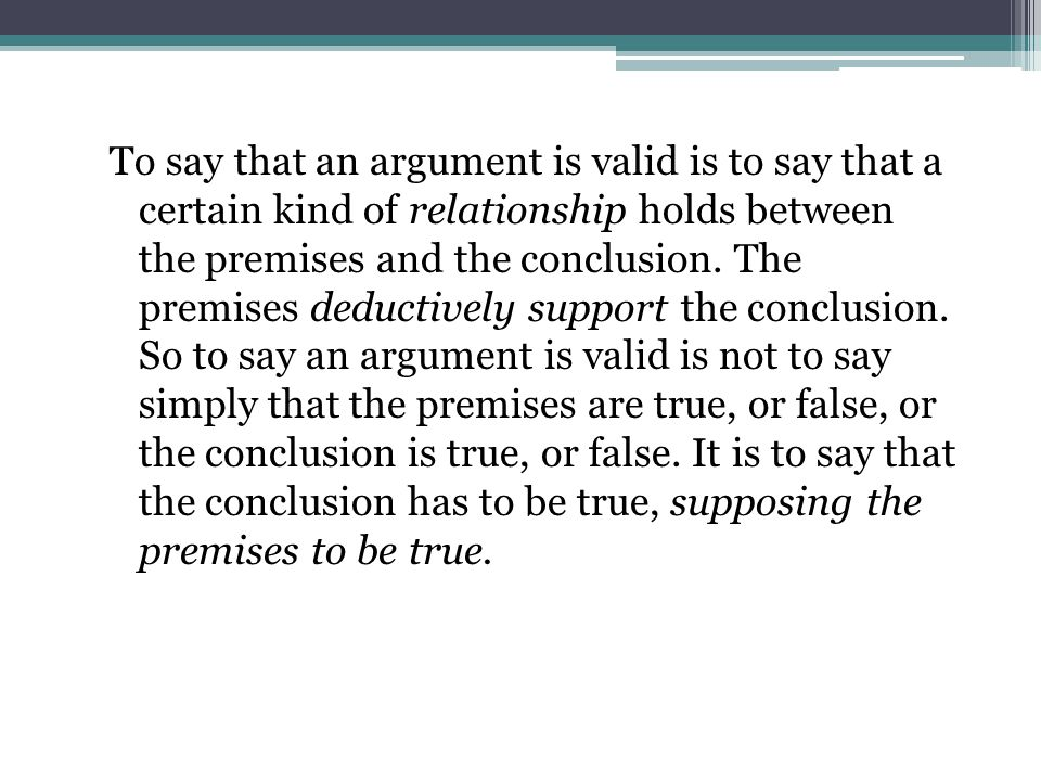 To say that an argument is valid is to say that a certain kind of relationship holds between the premises and the conclusion.