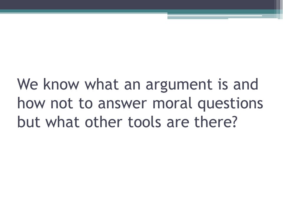 We know what an argument is and how not to answer moral questions but what other tools are there