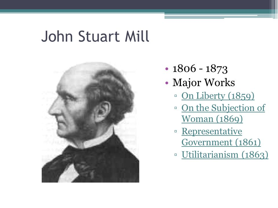 John Stuart Mill 1806 - 1873 Major Works On Liberty (1859)