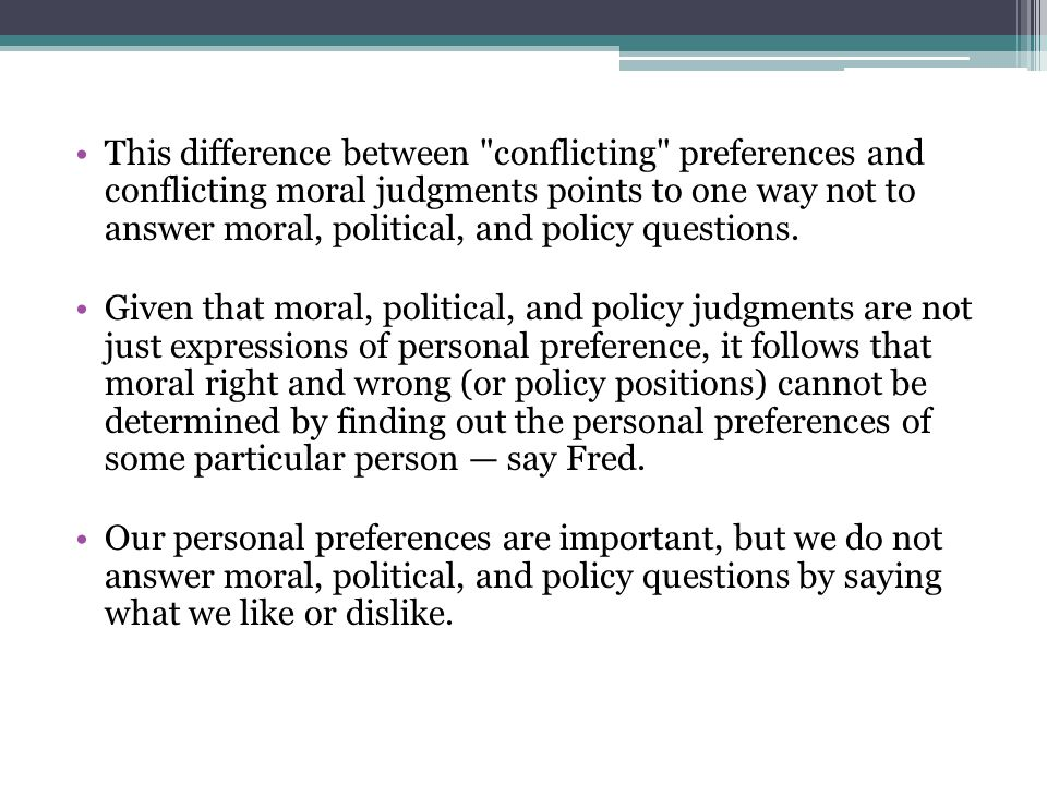 This difference between conflicting preferences and conflicting moral judgments points to one way not to answer moral, political, and policy questions.